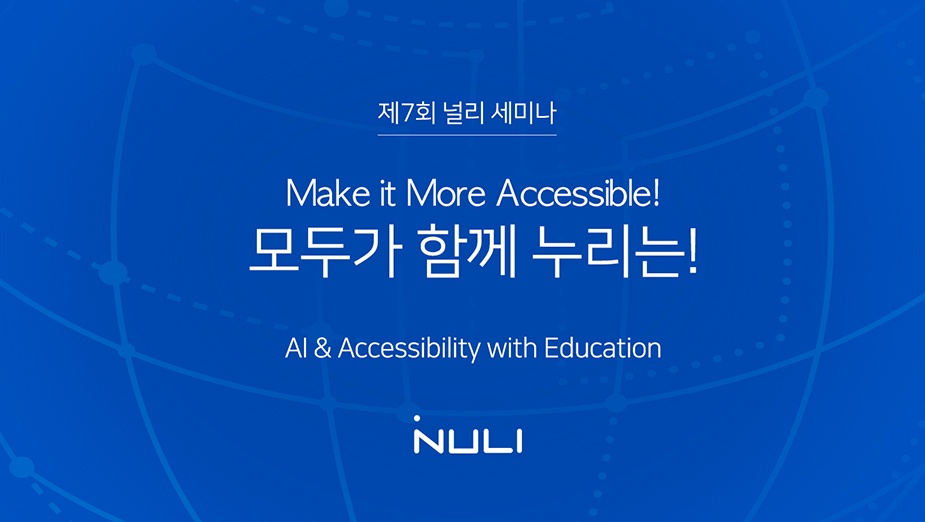 제7회 널리 세미나 Make it More Accessible! 모두가 함께 누리는! AI&Accessibility with Education
